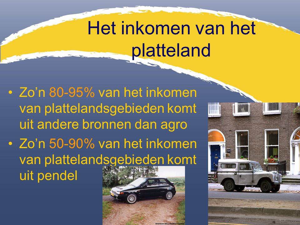 Het inkomen van het platteland Zo'n 80-95% van het inkomen van plattelandsgebieden komt uit andere bronnen dan agro Zo'n 50-90% van het inkomen van pl