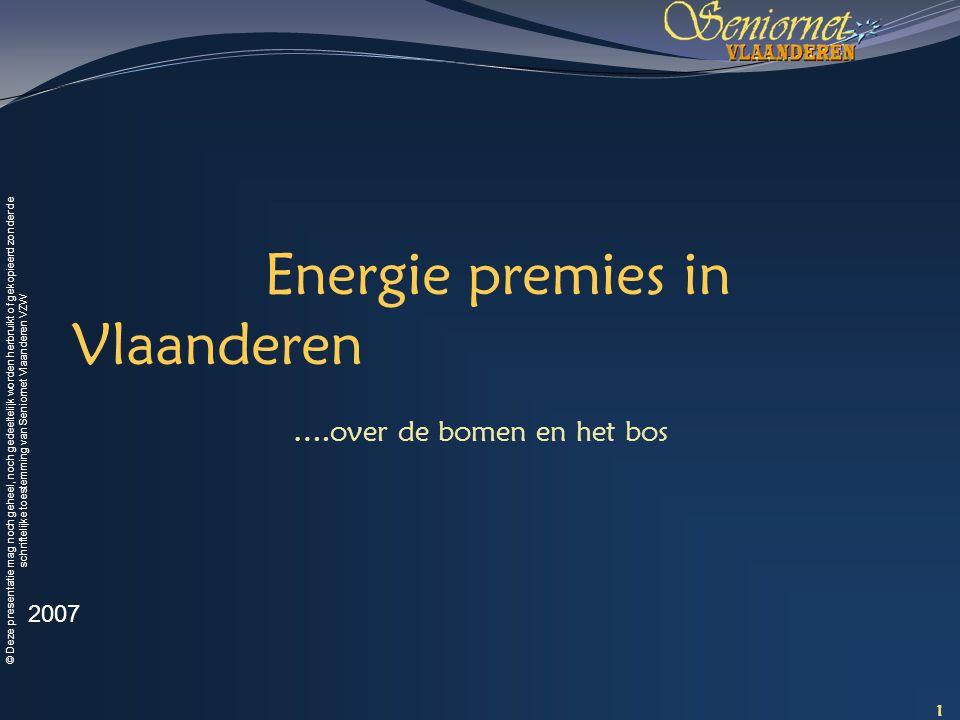 © Deze presentatie mag noch geheel, noch gedeeltelijk worden herbruikt of gekopieerd zonder de schriftelijke toestemming van Seniornet Vlaanderen VZW Energie premies in Vlaanderen ….over de bomen en het bos 1 2007