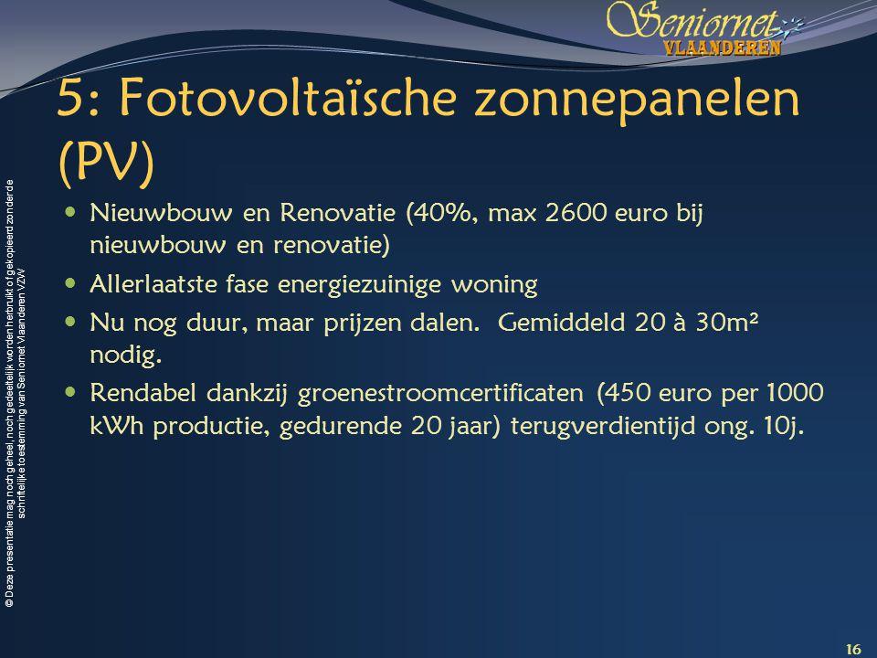 © Deze presentatie mag noch geheel, noch gedeeltelijk worden herbruikt of gekopieerd zonder de schriftelijke toestemming van Seniornet Vlaanderen VZW 5: Fotovoltaïsche zonnepanelen (PV) Nieuwbouw en Renovatie (40%, max 2600 euro bij nieuwbouw en renovatie) Allerlaatste fase energiezuinige woning Nu nog duur, maar prijzen dalen.