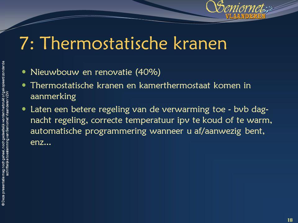 © Deze presentatie mag noch geheel, noch gedeeltelijk worden herbruikt of gekopieerd zonder de schriftelijke toestemming van Seniornet Vlaanderen VZW 7: Thermostatische kranen Nieuwbouw en renovatie (40%) Thermostatische kranen en kamerthermostaat komen in aanmerking Laten een betere regeling van de verwarming toe - bvb dag- nacht regeling, correcte temperatuur ipv te koud of te warm, automatische programmering wanneer u af/aanwezig bent, enz...