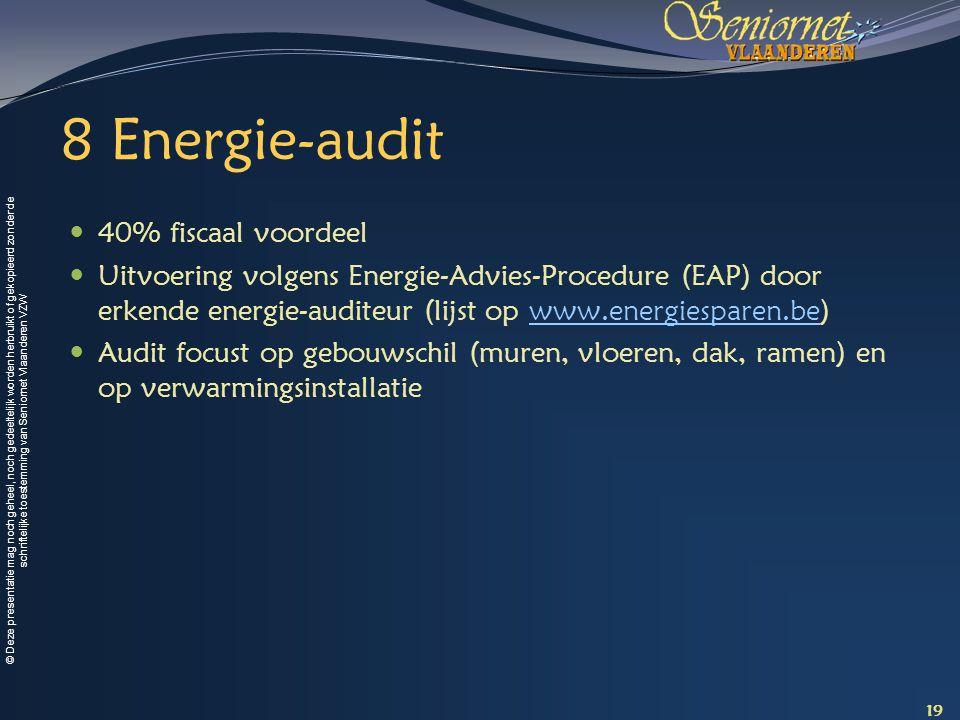 © Deze presentatie mag noch geheel, noch gedeeltelijk worden herbruikt of gekopieerd zonder de schriftelijke toestemming van Seniornet Vlaanderen VZW 8 Energie-audit 40% fiscaal voordeel Uitvoering volgens Energie-Advies-Procedure (EAP) door erkende energie-auditeur (lijst op www.energiesparen.be)www.energiesparen.be Audit focust op gebouwschil (muren, vloeren, dak, ramen) en op verwarmingsinstallatie 19