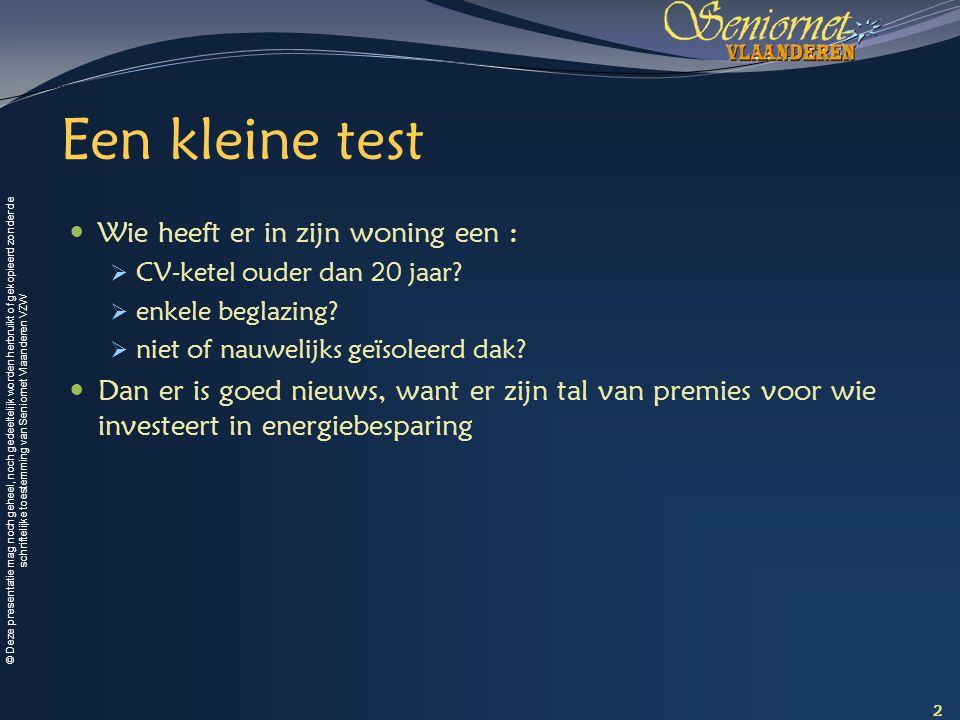 © Deze presentatie mag noch geheel, noch gedeeltelijk worden herbruikt of gekopieerd zonder de schriftelijke toestemming van Seniornet Vlaanderen VZW Een kleine test Wie heeft er in zijn woning een :  CV-ketel ouder dan 20 jaar.