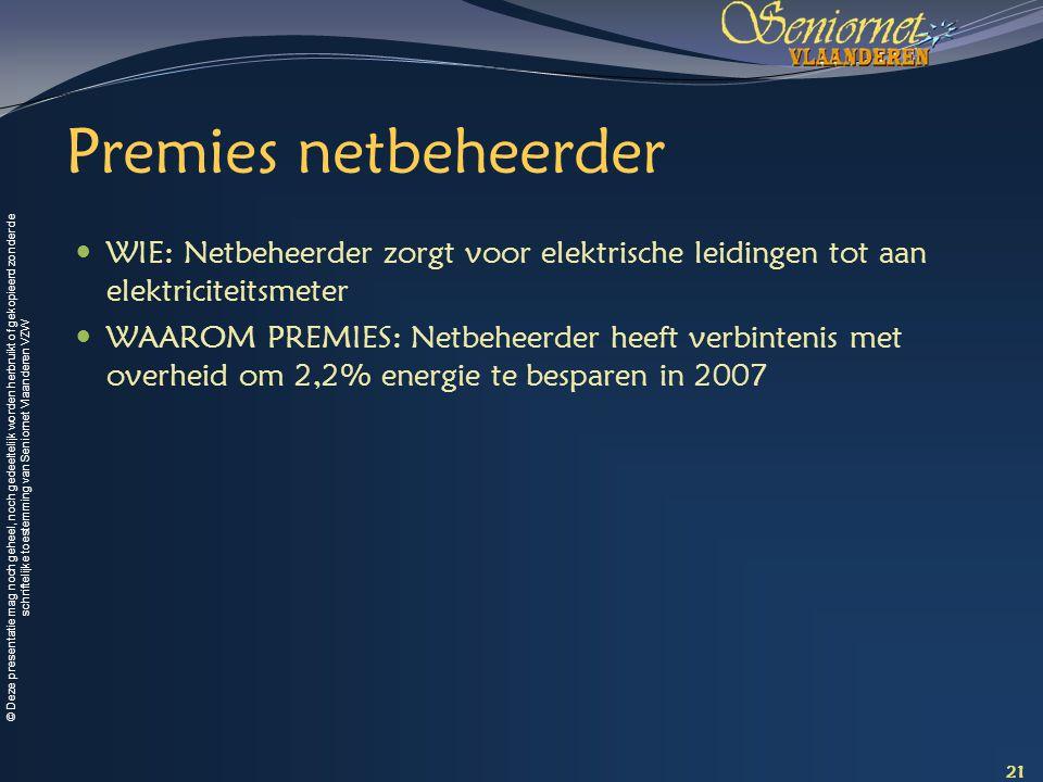 © Deze presentatie mag noch geheel, noch gedeeltelijk worden herbruikt of gekopieerd zonder de schriftelijke toestemming van Seniornet Vlaanderen VZW Premies netbeheerder WIE: Netbeheerder zorgt voor elektrische leidingen tot aan elektriciteitsmeter WAAROM PREMIES: Netbeheerder heeft verbintenis met overheid om 2,2% energie te besparen in 2007 21