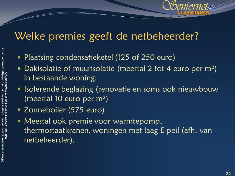 © Deze presentatie mag noch geheel, noch gedeeltelijk worden herbruikt of gekopieerd zonder de schriftelijke toestemming van Seniornet Vlaanderen VZW Welke premies geeft de netbeheerder.