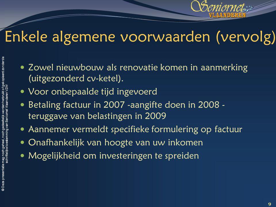© Deze presentatie mag noch geheel, noch gedeeltelijk worden herbruikt of gekopieerd zonder de schriftelijke toestemming van Seniornet Vlaanderen VZW Enkele algemene voorwaarden (vervolg) Zowel nieuwbouw als renovatie komen in aanmerking (uitgezonderd cv-ketel).