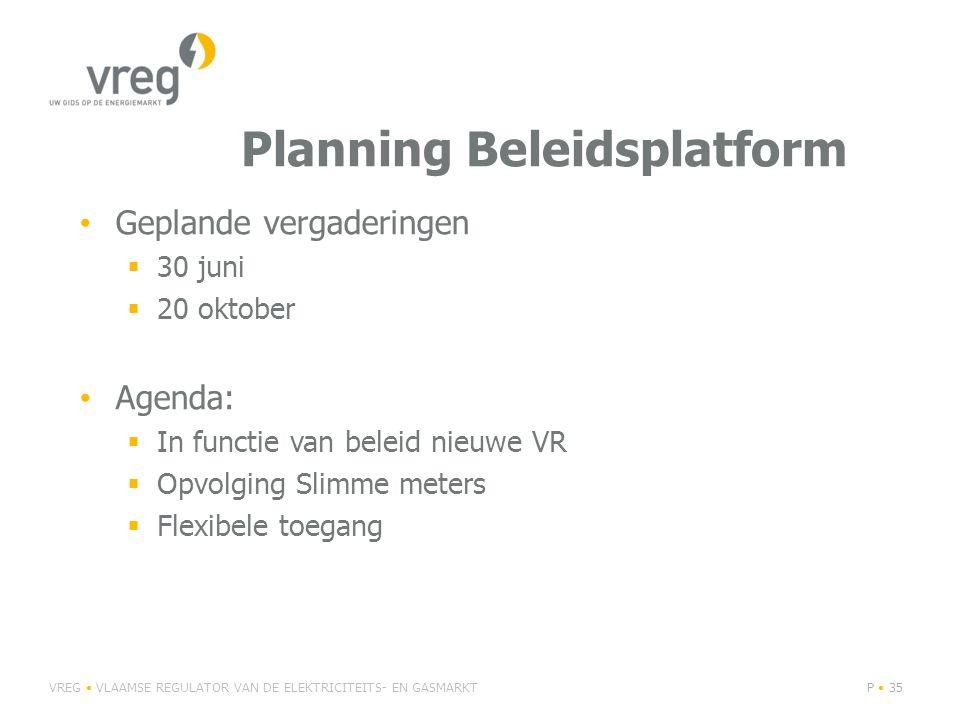 Planning Beleidsplatform Geplande vergaderingen  30 juni  20 oktober Agenda:  In functie van beleid nieuwe VR  Opvolging Slimme meters  Flexibele toegang VREG VLAAMSE REGULATOR VAN DE ELEKTRICITEITS- EN GASMARKTP 35