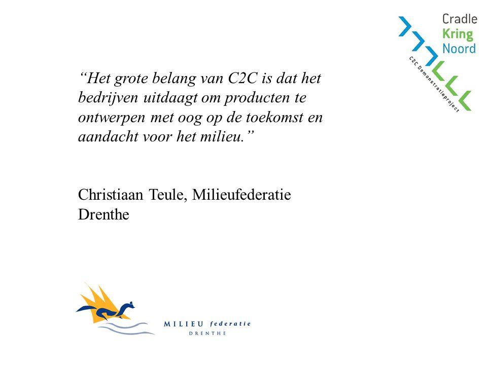 Het grote belang van C2C is dat het bedrijven uitdaagt om producten te ontwerpen met oog op de toekomst en aandacht voor het milieu. Christiaan Teule, Milieufederatie Drenthe