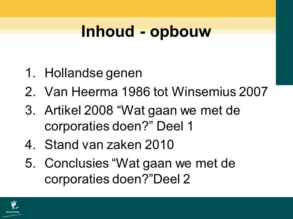 Inhoud - opbouw 1.Hollandse genen 2.Van Heerma 1986 tot Winsemius 2007 3.Artikel 2008 Wat gaan we met de corporaties doen Deel 1 4.Stand van zaken 2010 5.Conclusies Wat gaan we met de corporaties doen Deel 2