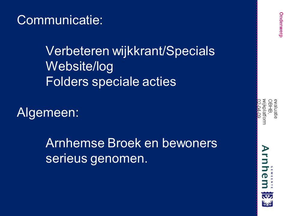 Onderwerp evaluatie OBHB, wijkplatform 02-04-09 Communicatie: Verbeteren wijkkrant/Specials Website/log Folders speciale acties Algemeen: Arnhemse Broek en bewoners serieus genomen.