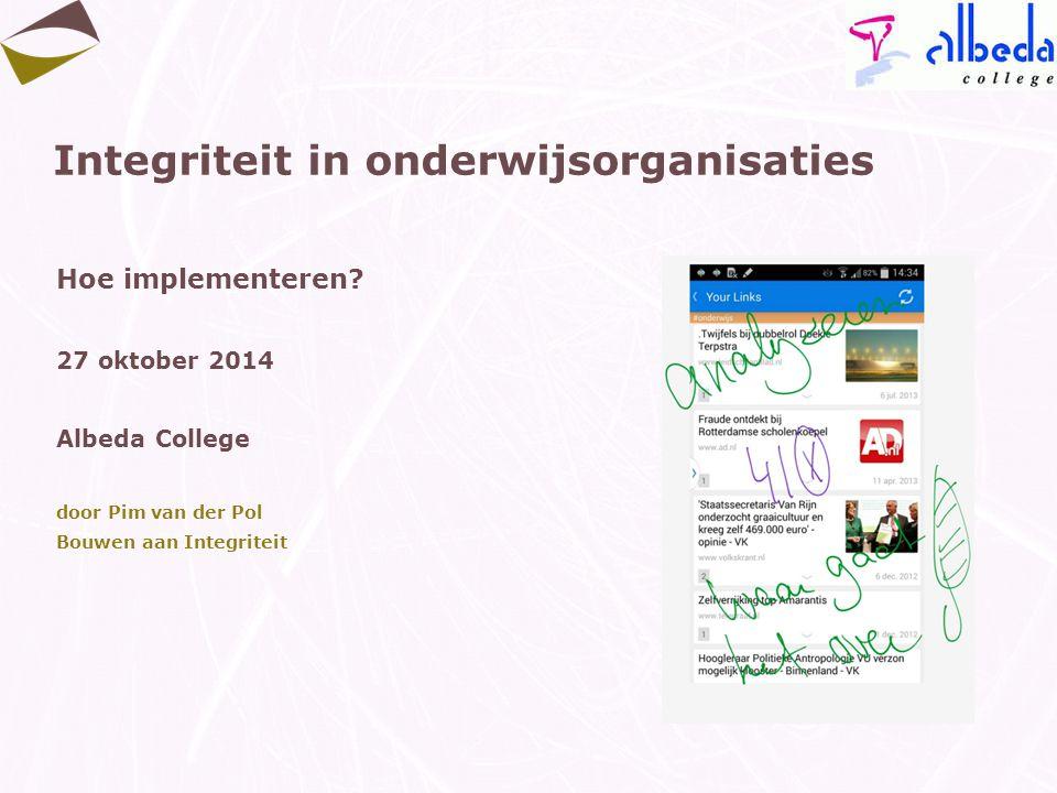 Integriteit in onderwijsorganisaties Hoe implementeren? 27 oktober 2014 Albeda College door Pim van der Pol Bouwen aan Integriteit