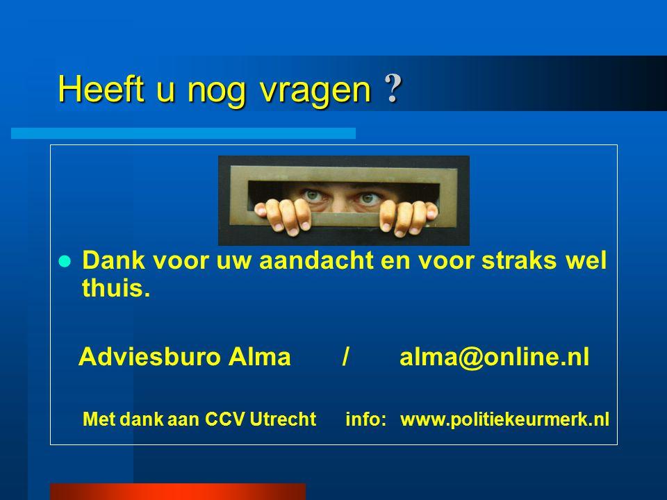 Heeft u nog vragen ? Dank voor uw aandacht en voor straks wel thuis. Adviesburo Alma / alma@online.nl Met dank aan CCV Utrecht info: www.politiekeurme