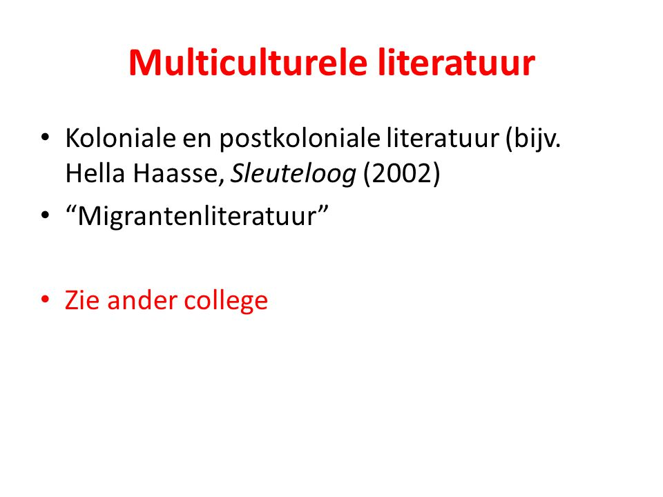 "Multiculturele literatuur Koloniale en postkoloniale literatuur (bijv. Hella Haasse, Sleuteloog (2002) ""Migrantenliteratuur"" Zie ander college"