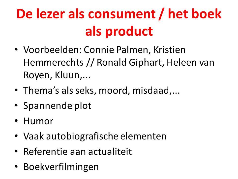De lezer als consument / het boek als product Voorbeelden: Connie Palmen, Kristien Hemmerechts // Ronald Giphart, Heleen van Royen, Kluun,... Thema's