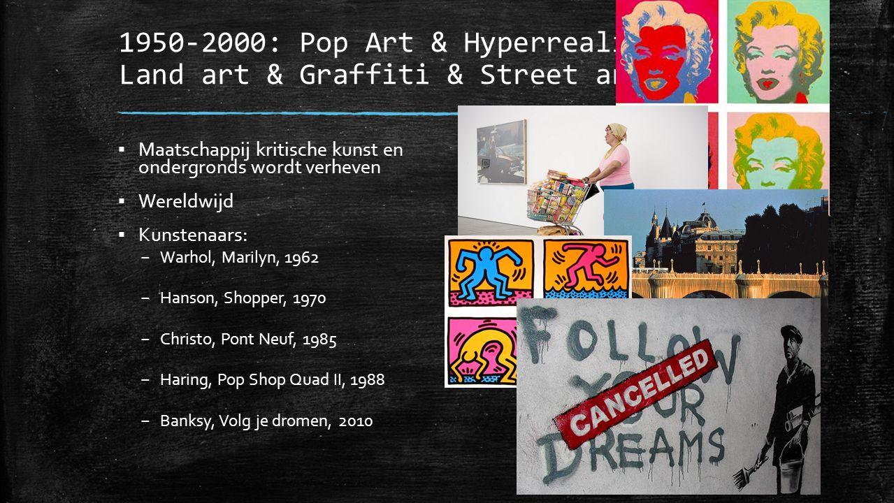 1950-2000: Pop Art & Hyperrealisme & Land art & Graffiti & Street art ▪ Maatschappij kritische kunst en ondergronds wordt verheven ▪ Wereldwijd ▪ Kuns