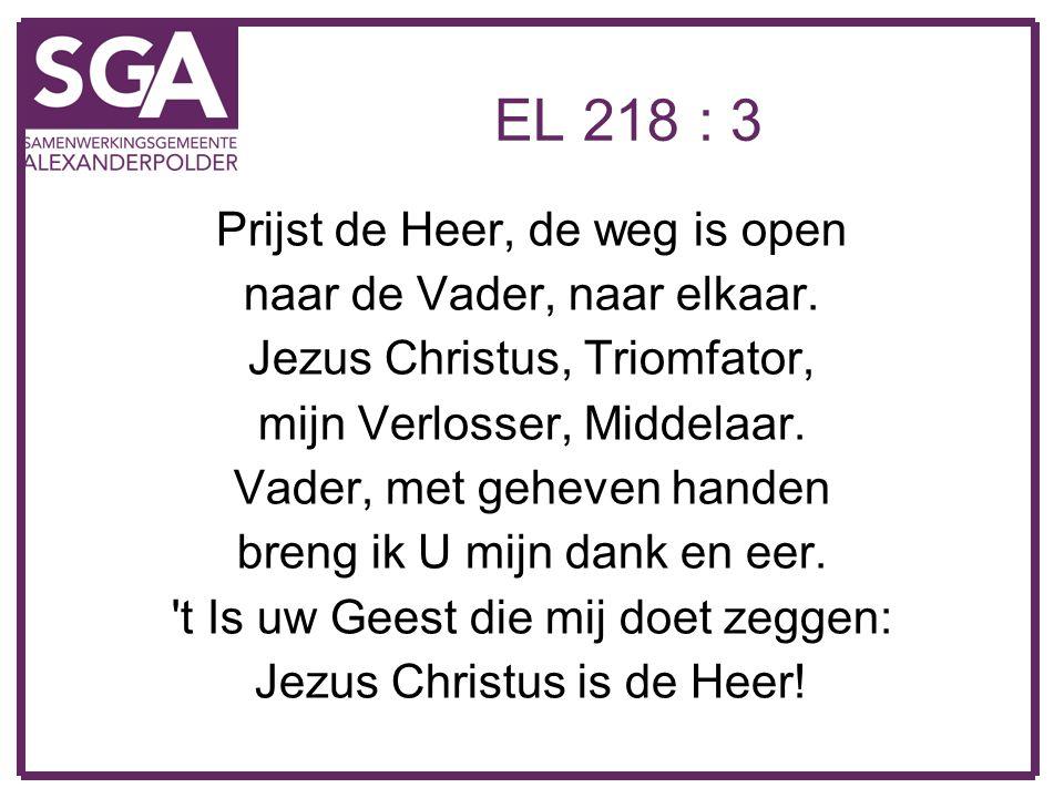 EL 218 : 3 Prijst de Heer, de weg is open naar de Vader, naar elkaar. Jezus Christus, Triomfator, mijn Verlosser, Middelaar. Vader, met geheven handen
