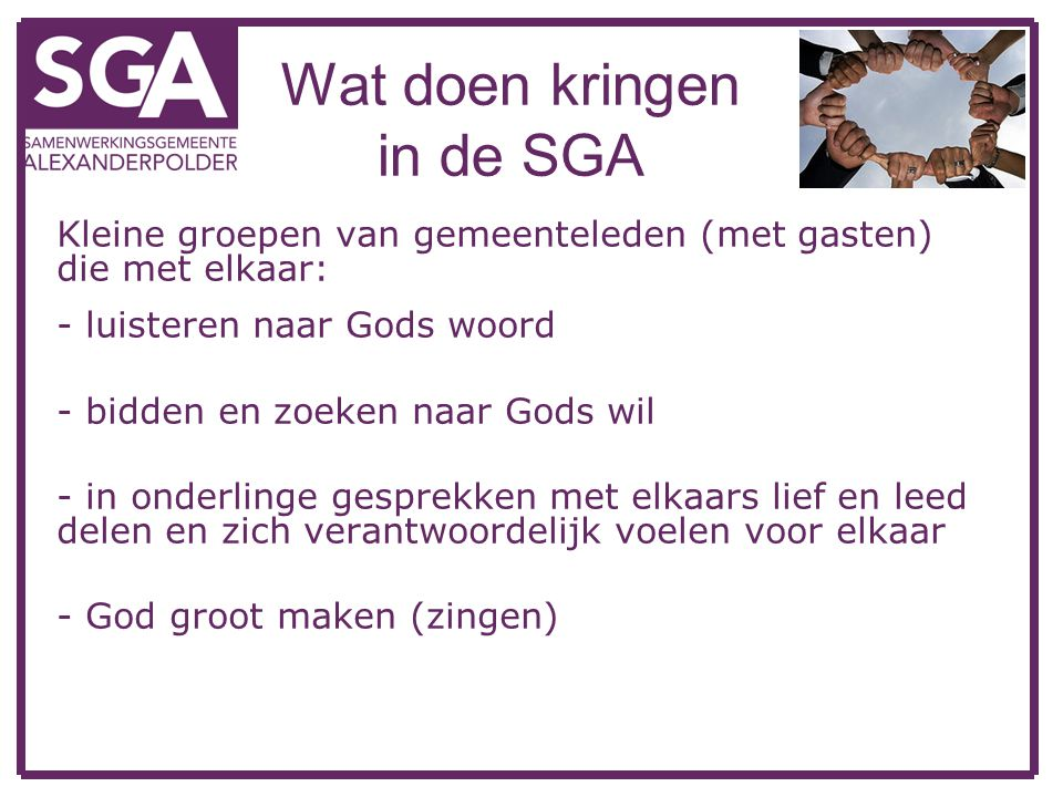 Wat doen kringen in de SGA Kleine groepen van gemeenteleden (met gasten) die met elkaar: - luisteren naar Gods woord - bidden en zoeken naar Gods wil