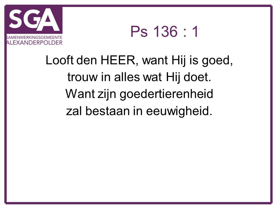 Ps 136 : 1 Looft den HEER, want Hij is goed, trouw in alles wat Hij doet. Want zijn goedertierenheid zal bestaan in eeuwigheid.