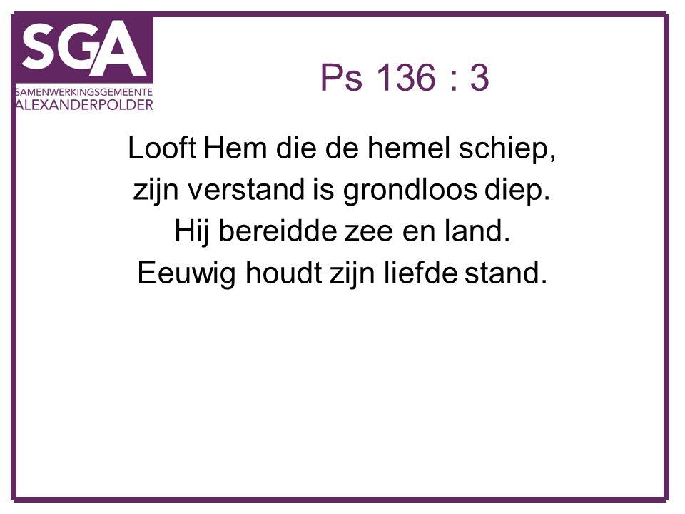 Ps 136 : 3 Looft Hem die de hemel schiep, zijn verstand is grondloos diep. Hij bereidde zee en land. Eeuwig houdt zijn liefde stand.