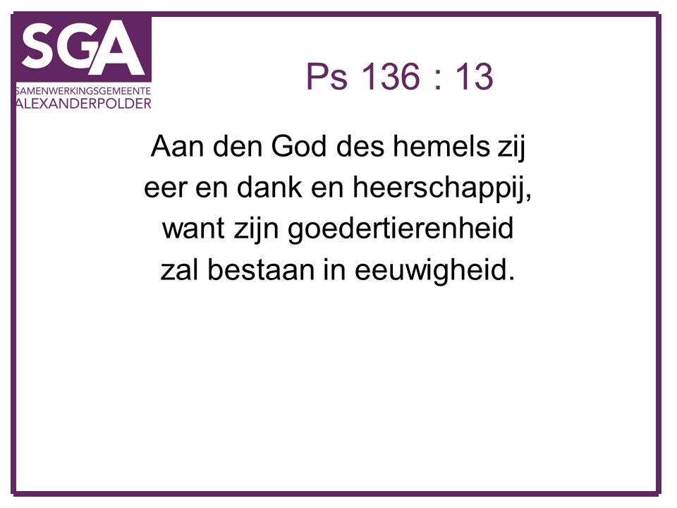 Ps 136 : 13 Aan den God des hemels zij eer en dank en heerschappij, want zijn goedertierenheid zal bestaan in eeuwigheid.