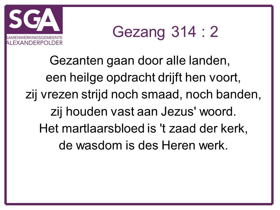 Gezang 314 : 2 Gezanten gaan door alle landen, een heilge opdracht drijft hen voort, zij vrezen strijd noch smaad, noch banden, zij houden vast aan Je