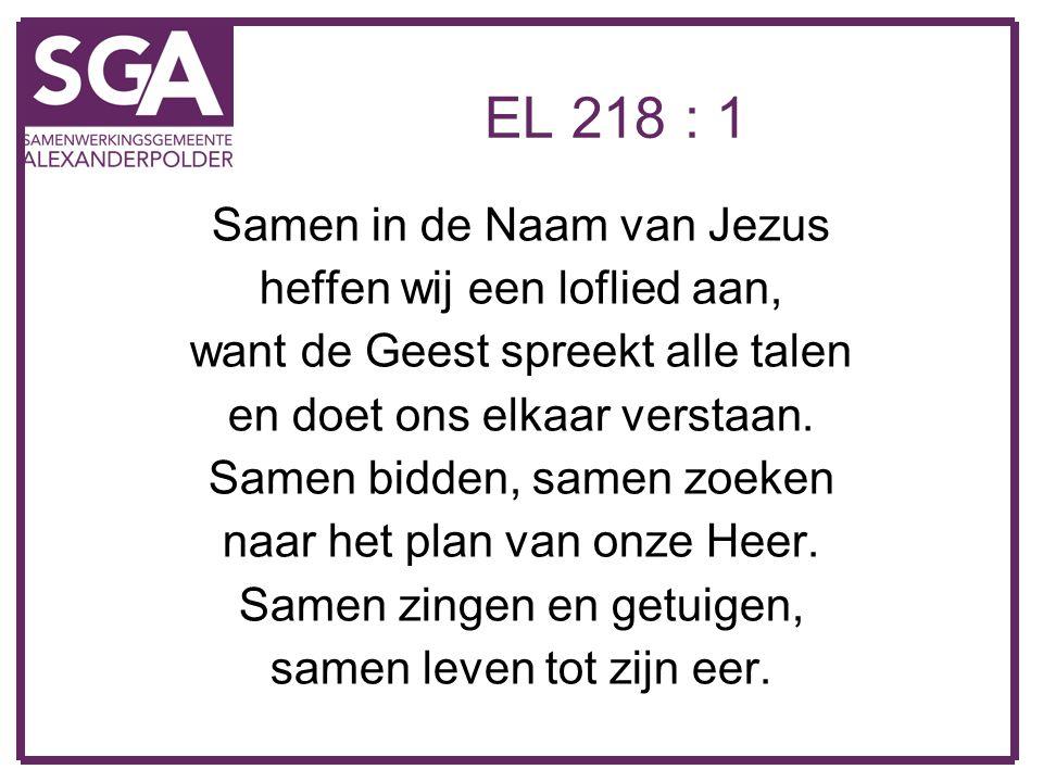 EL 218 : 1 Samen in de Naam van Jezus heffen wij een loflied aan, want de Geest spreekt alle talen en doet ons elkaar verstaan. Samen bidden, samen zo