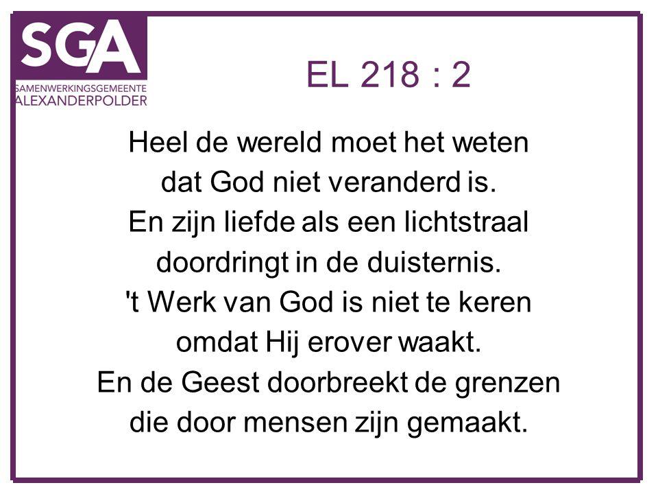 EL 218 : 2 Heel de wereld moet het weten dat God niet veranderd is. En zijn liefde als een lichtstraal doordringt in de duisternis. 't Werk van God is