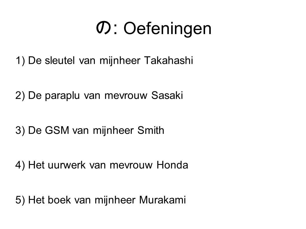 の : Oefeningen 1) De sleutel van mijnheer Takahashi 2) De paraplu van mevrouw Sasaki 3) De GSM van mijnheer Smith 4) Het uurwerk van mevrouw Honda 5) Het boek van mijnheer Murakami