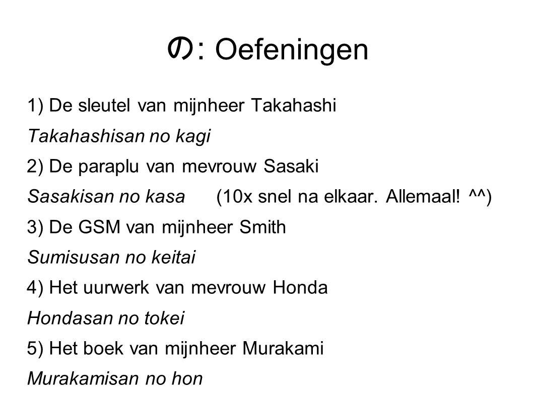の : Oefeningen 1) De sleutel van mijnheer Takahashi Takahashisan no kagi 2) De paraplu van mevrouw Sasaki Sasakisan no kasa (10x snel na elkaar. Allem