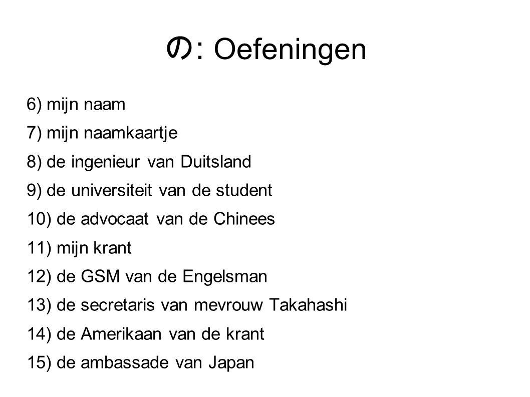 の : Oefeningen 6) mijn naam 7) mijn naamkaartje 8) de ingenieur van Duitsland 9) de universiteit van de student 10) de advocaat van de Chinees 11) mijn krant 12) de GSM van de Engelsman 13) de secretaris van mevrouw Takahashi 14) de Amerikaan van de krant 15) de ambassade van Japan