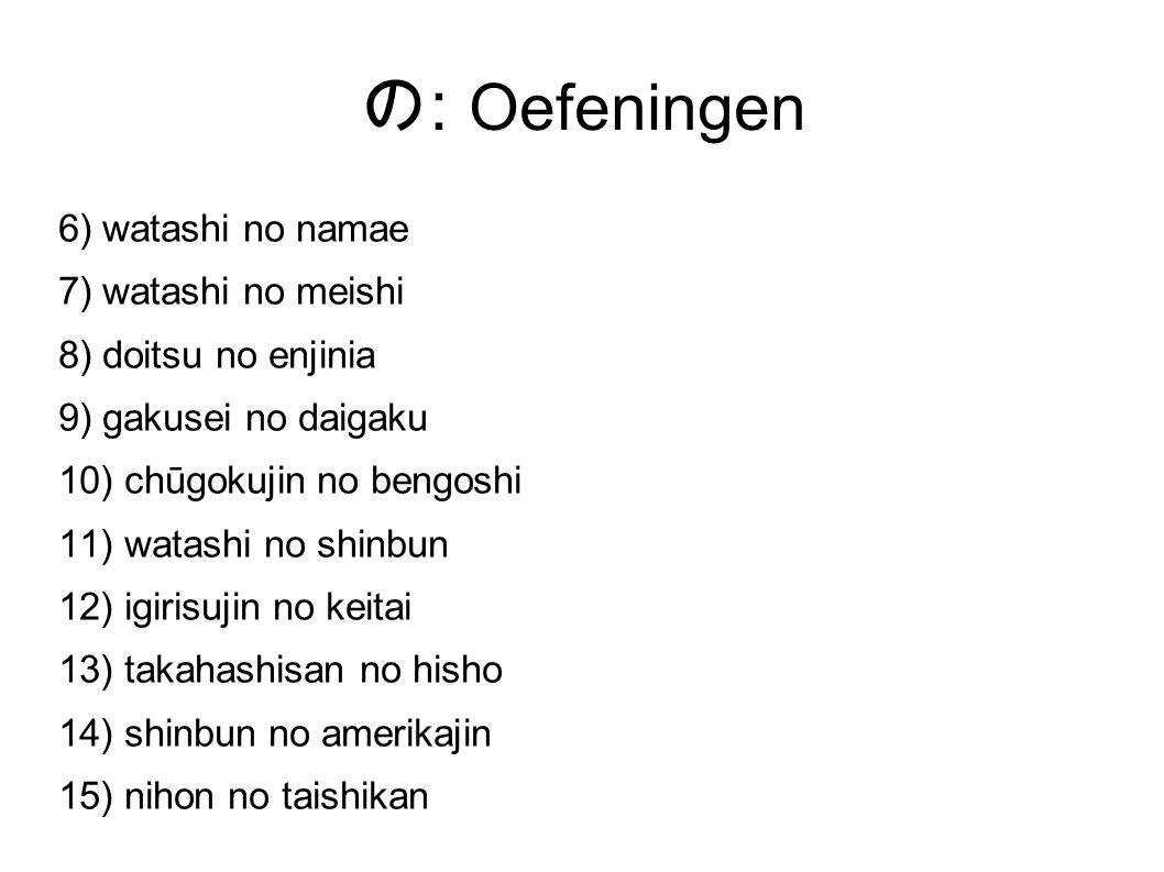 の : Oefeningen 6) watashi no namae 7) watashi no meishi 8) doitsu no enjinia 9) gakusei no daigaku 10) chūgokujin no bengoshi 11) watashi no shinbun 12) igirisujin no keitai 13) takahashisan no hisho 14) shinbun no amerikajin 15) nihon no taishikan