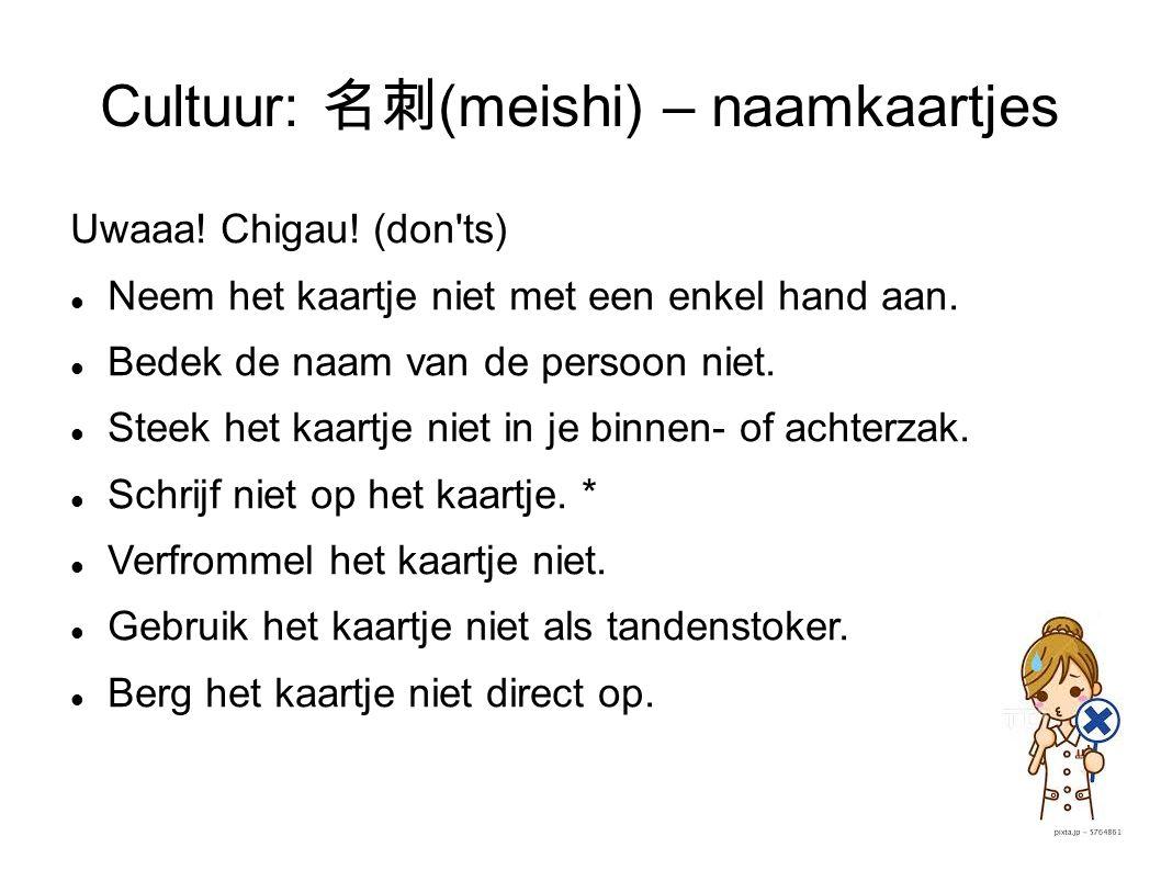 Cultuur: 名刺 (meishi) – naamkaartjes Uwaaa! Chigau! (don'ts) Neem het kaartje niet met een enkel hand aan. Bedek de naam van de persoon niet. Steek het
