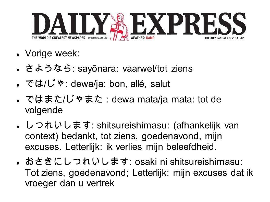 Vorige week: さようなら : sayōnara: vaarwel/tot ziens では / じゃ : dewa/ja: bon, allé, salut ではまた / じゃまた : dewa mata/ja mata: tot de volgende しつれいします : shitsureishimasu: (afhankelijk van context) bedankt, tot ziens, goedenavond, mijn excuses.
