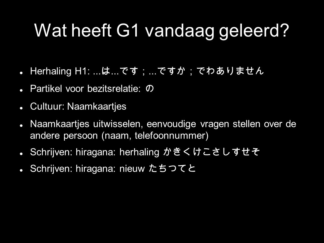 Wat heeft G1 vandaag geleerd? Herhaling H1:... は... です;... ですか;でわありません Partikel voor bezitsrelatie: の Cultuur: Naamkaartjes Naamkaartjes uitwisselen,
