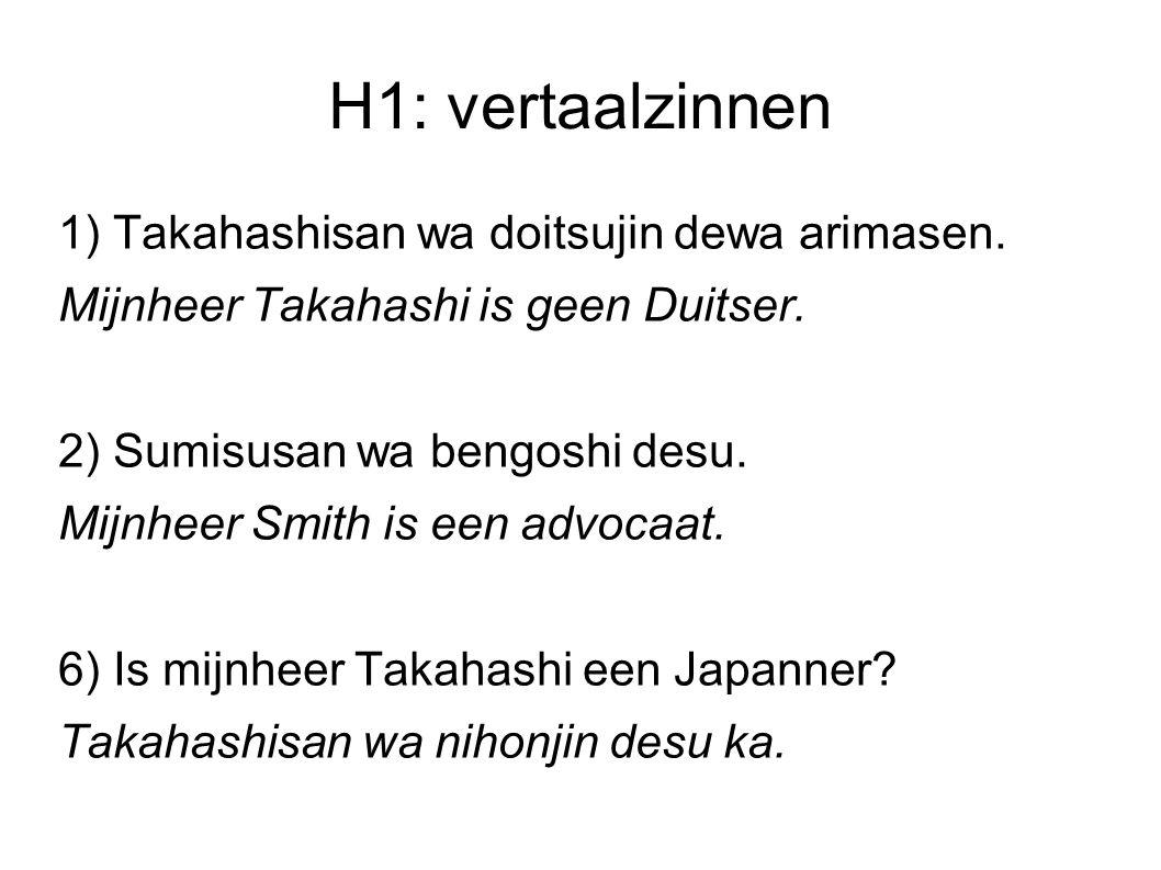 H1: vertaalzinnen 1) Takahashisan wa doitsujin dewa arimasen. Mijnheer Takahashi is geen Duitser. 2) Sumisusan wa bengoshi desu. Mijnheer Smith is een