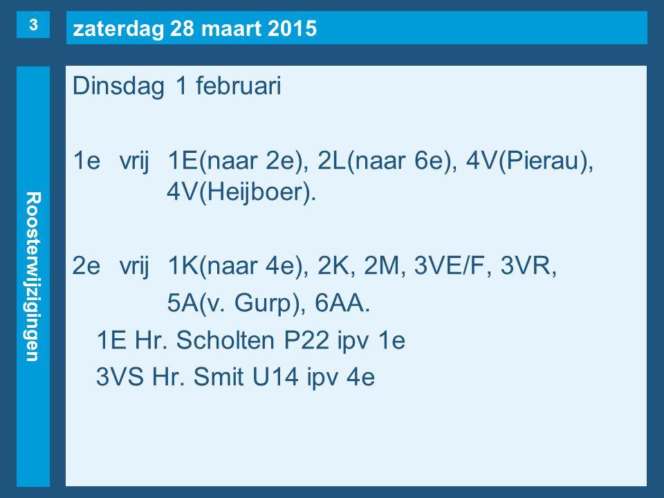 zaterdag 28 maart 2015 Roosterwijzigingen Dinsdag 1 februari 1evrij1E(naar 2e), 2L(naar 6e), 4V(Pierau), 4V(Heijboer). 2evrij1K(naar 4e), 2K, 2M, 3VE/
