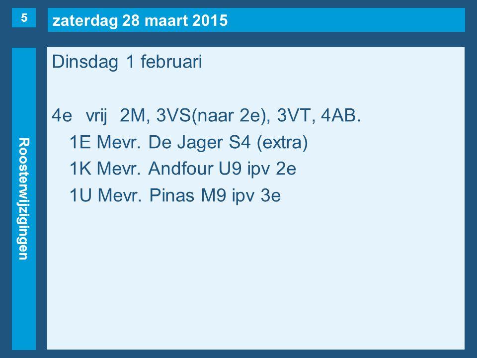 zaterdag 28 maart 2015 Roosterwijzigingen Dinsdag 1 februari 4evrij2M, 3VS(naar 2e), 3VT, 4AB. 1E Mevr. De Jager S4 (extra) 1K Mevr. Andfour U9 ipv 2e