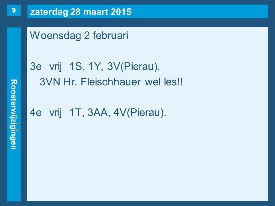 zaterdag 28 maart 2015 Roosterwijzigingen Woensdag 2 februari 3evrij1S, 1Y, 3V(Pierau). 3VN Hr. Fleischhauer wel les!! 4evrij1T, 3AA, 4V(Pierau). 9