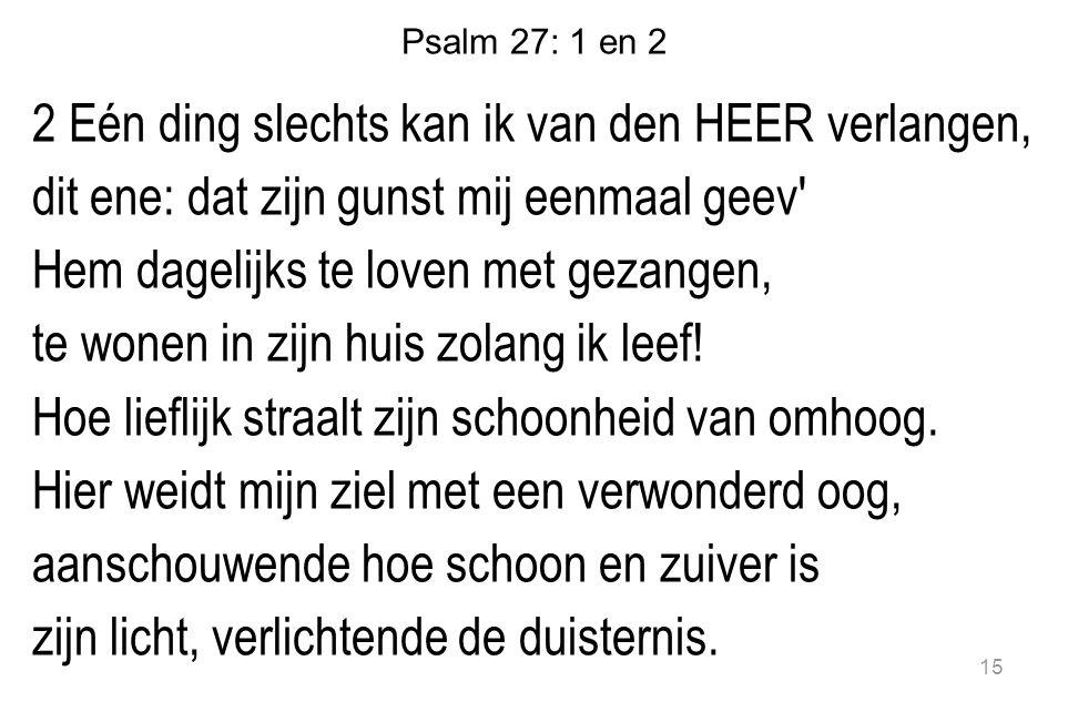 Psalm 27: 1 en 2 2 Eén ding slechts kan ik van den HEER verlangen, dit ene: dat zijn gunst mij eenmaal geev' Hem dagelijks te loven met gezangen, te w