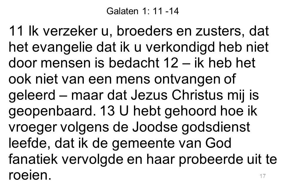 Galaten 1: 11 -14 11 Ik verzeker u, broeders en zusters, dat het evangelie dat ik u verkondigd heb niet door mensen is bedacht 12 – ik heb het ook nie