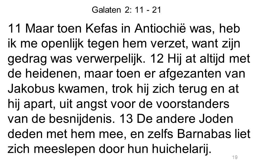 Galaten 2: 11 - 21 11 Maar toen Kefas in Antiochië was, heb ik me openlijk tegen hem verzet, want zijn gedrag was verwerpelijk. 12 Hij at altijd met d