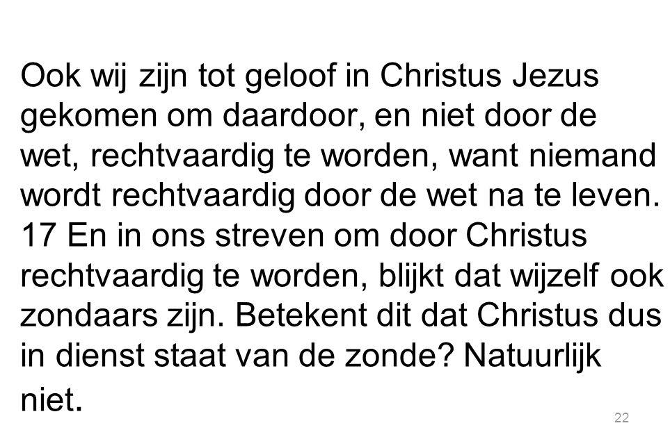 22 Ook wij zijn tot geloof in Christus Jezus gekomen om daardoor, en niet door de wet, rechtvaardig te worden, want niemand wordt rechtvaardig door de