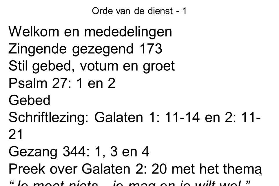 3 Orde van de dienst - 1 Welkom en mededelingen Zingende gezegend 173 Stil gebed, votum en groet Psalm 27: 1 en 2 Gebed Schriftlezing: Galaten 1: 11-1