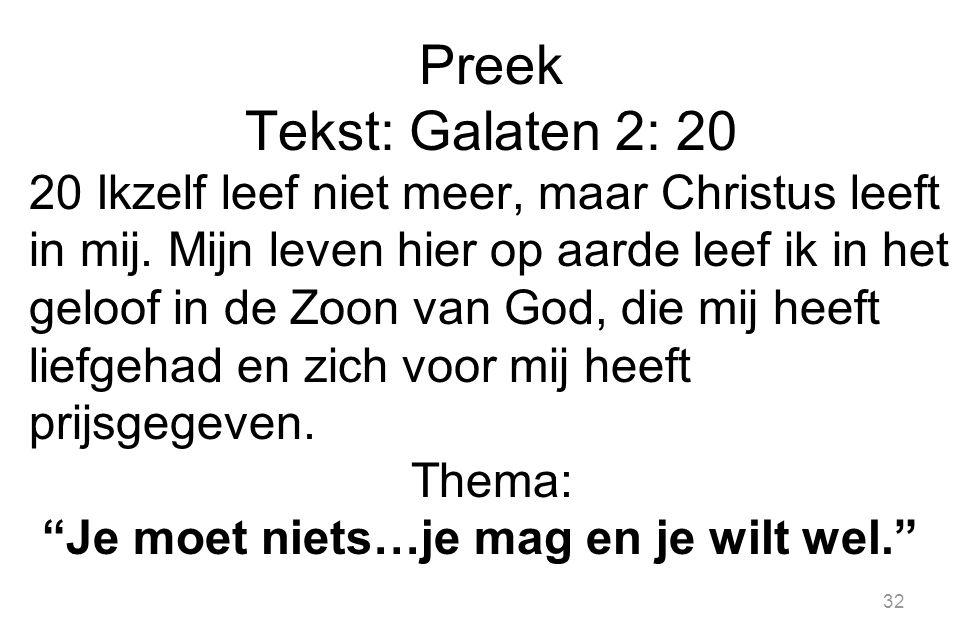 32 Preek Tekst: Galaten 2: 20 20 Ikzelf leef niet meer, maar Christus leeft in mij. Mijn leven hier op aarde leef ik in het geloof in de Zoon van God,