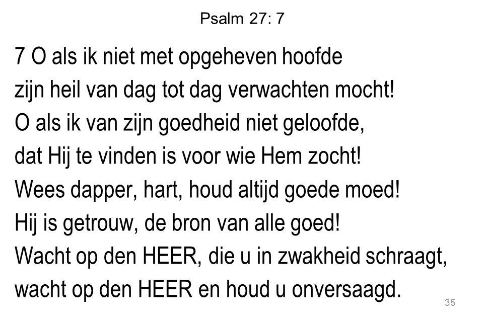 Psalm 27: 7 7 O als ik niet met opgeheven hoofde zijn heil van dag tot dag verwachten mocht! O als ik van zijn goedheid niet geloofde, dat Hij te vind