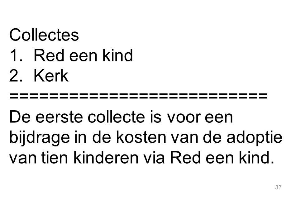Collectes 1.Red een kind 2.Kerk ========================== De eerste collecte is voor een bijdrage in de kosten van de adoptie van tien kinderen via R