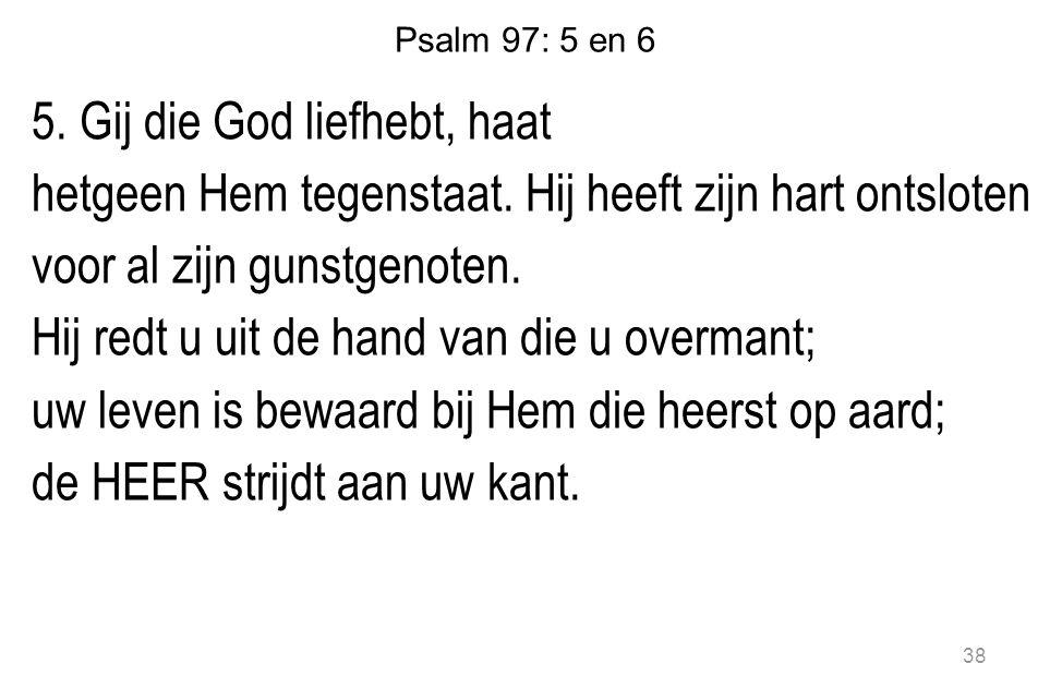 Psalm 97: 5 en 6 5. Gij die God liefhebt, haat hetgeen Hem tegenstaat. Hij heeft zijn hart ontsloten voor al zijn gunstgenoten. Hij redt u uit de hand
