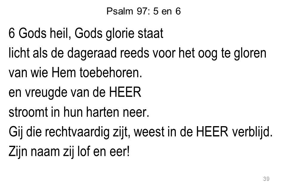 Psalm 97: 5 en 6 6 Gods heil, Gods glorie staat licht als de dageraad reeds voor het oog te gloren van wie Hem toebehoren. en vreugde van de HEER stro