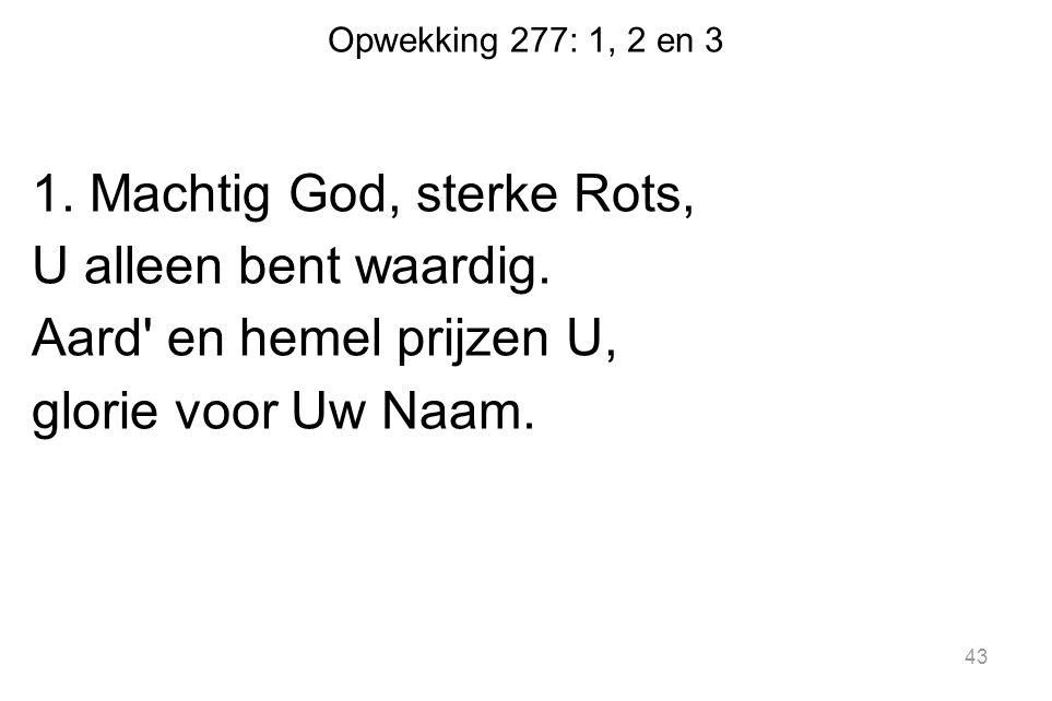 Opwekking 277: 1, 2 en 3 1. Machtig God, sterke Rots, U alleen bent waardig. Aard' en hemel prijzen U, glorie voor Uw Naam. 43