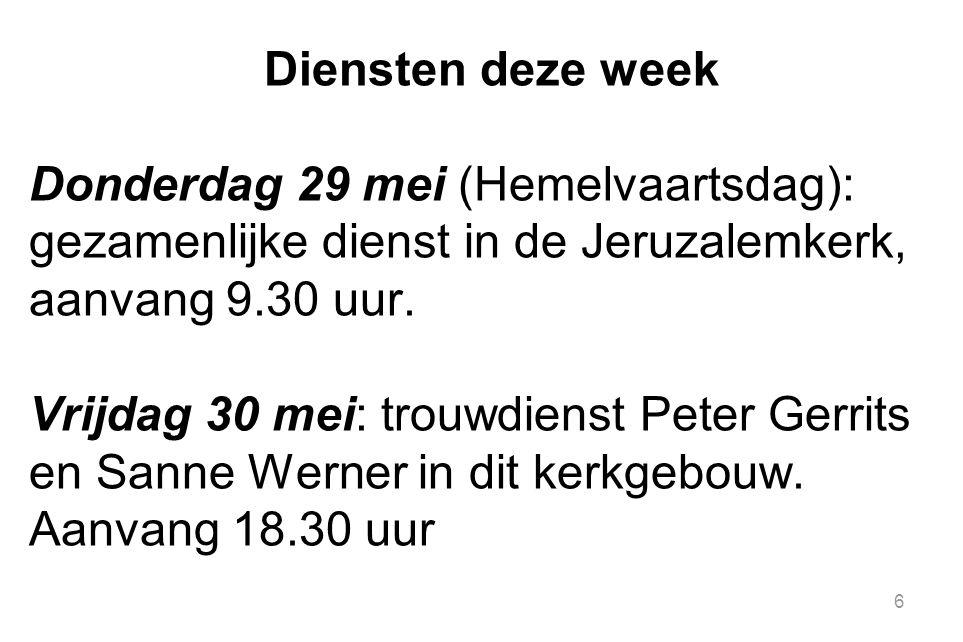 6 Diensten deze week Donderdag 29 mei (Hemelvaartsdag): gezamenlijke dienst in de Jeruzalemkerk, aanvang 9.30 uur. Vrijdag 30 mei: trouwdienst Peter G