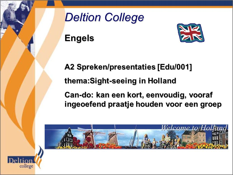 Deltion College Engels A2 Spreken/presentaties [Edu/001] thema:Sight-seeing in Holland Can-do: kan een kort, eenvoudig, vooraf ingeoefend praatje houden voor een groep